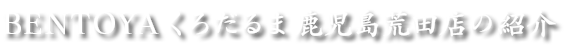 BENTOYA くろだるま 鹿児島荒田店のご紹介